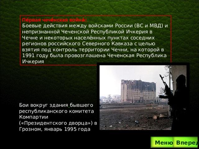 Бои вокруг здания  бывшего республиканского комитета Компартии («Президентского дворца») в Грозном, январь 1995 года Пе́рвая чече́нская война́ :  Боевые действия между войсками России (ВС и МВД) и непризнанной Чеченской Республикой Ичкерия в Чечне и некоторых населённых пунктах соседних регионов российского Северного Кавказа с целью взятия под контроль территории Чечни, на которой в 1991 году была провозглашена Чеченская Республика Ичкерия Вперед  Меню