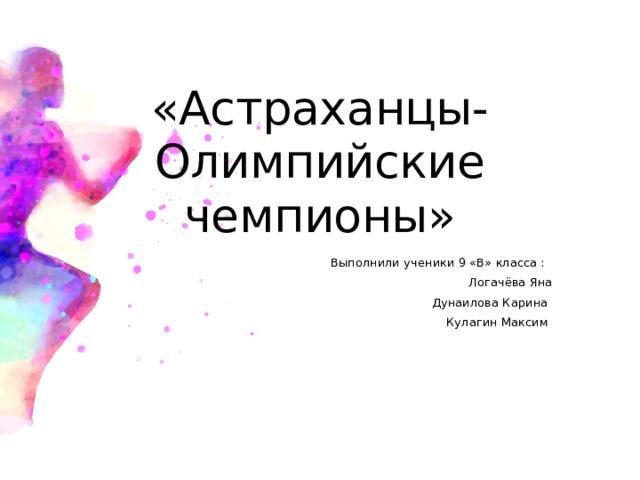 «Астраханцы-Олимпийские чемпионы»  Выполнили ученики 9 «В» класса :  Логачёва Яна  Дунаилова Карина  Кулагин Максим