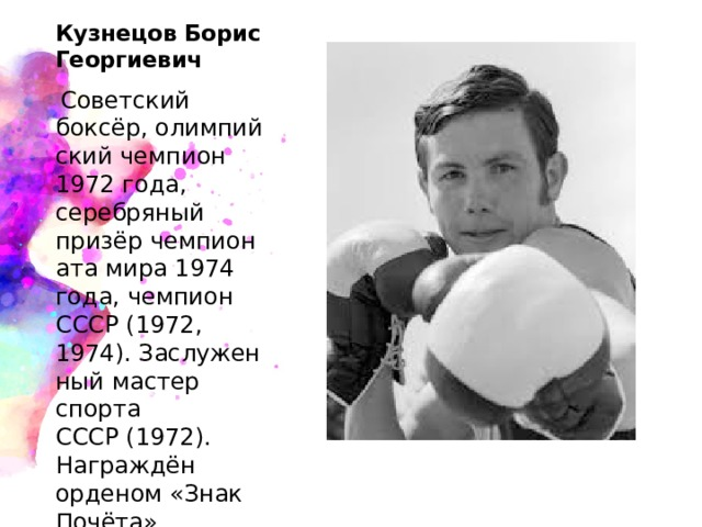 Кузнецов Борис Георгиевич  Советский боксёр,олимпийский чемпион 1972 года, серебряный призёрчемпионата мира 1974 года, чемпион СССР (1972, 1974).Заслуженный мастер спорта СССР(1972). Награждён орденом«Знак Почёта».