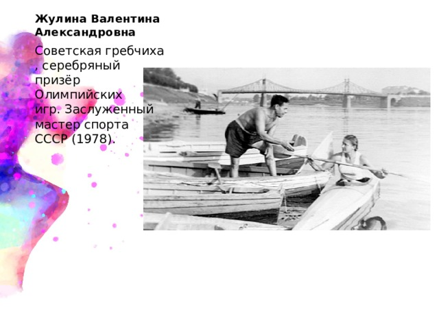 Жулина Валентина Александровна  Советскаягребчиха, серебряный призёр Олимпийских игр.Заслуженный мастер спорта СССР(1978).