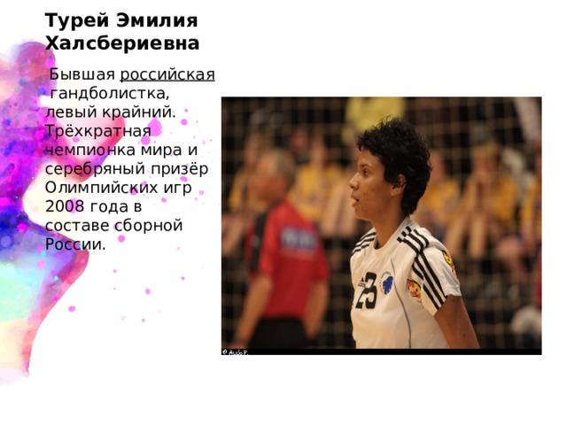 Турей Эмилия Халсбериевна  Бывшая российская гандболистка, левый крайний. Трёхкратная чемпионка мира и серебряный призёр Олимпийских игр 2008 года в составесборной России.