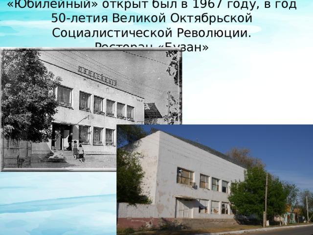 «Юбилейный» открыт был в 1967 году, в год 50-летия Великой Октябрьской Социалистической Революции.  Ресторан «Бузан»