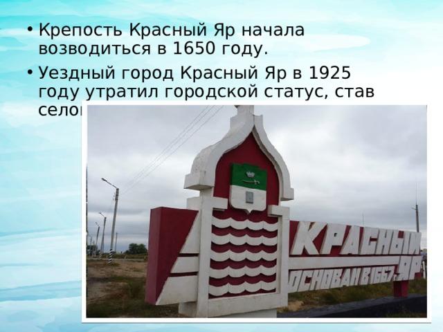 Крепость Красный Яр начала возводиться в1650 году. Уездный город Красный Яр в1925 годуутратил городской статус, став селом.