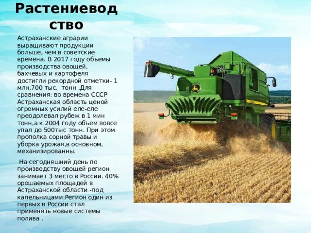 Растениеводство Астраханские аграрии выращивают продукции больше, чем в советские времена. В 2017 году объемы производства овощей, бахчевых и картофеля достигли рекордной отметки- 1 млн.700 тыс. тонн .Для сравнения: во времена СССР Астраханская область ценой огромных усилий еле-еле преодолевал рубеж в 1 мин тонн,а к 2004 году объем вовсе упал до 500тыс тонн. При этом прополка сорной травы и уборка урожая,в основном, механизированны.  На сегодняшний день по производству овощей регион занимает 3 место в России. 40% орошаемых площадей в Астраханской области -под капельницами.Регион один из первых в России стал применять новые системы полива .