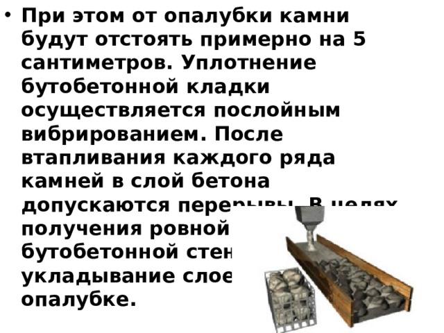 При этом от опалубки камни будут отстоять примерно на 5 сантиметров. Уплотнение бутобетонной кладки осуществляется послойным вибрированием. После втапливания каждого ряда камней в слой бетона допускаются перерывы. В целях получения ровной поверхности бутобетонной стены укладывание слоев происходит в опалубке.