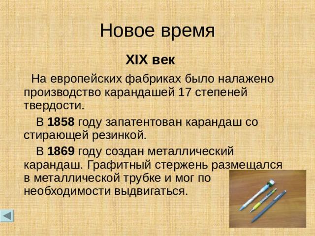 Новое время XIX век  На европейских фабриках было налажено производство карандашей 17 степеней твердости.  В 1858 году запатентован карандаш со стирающей резинкой.  В 1869 году создан металлический карандаш. Графитный стержень размещался в металлической трубке и мог по необходимости выдвигаться.