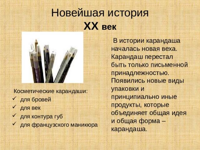 Новейшая история  XX век  В истории карандаша началась новая веха. Карандаш перестал быть только письменной принадлежностью. Появились новые виды упаковки и принципиально иные продукты, которые объединяет общая идея и общая форма – карандаша.  Косметические карандаши:
