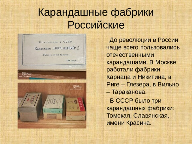 Карандашные фабрики  Российские  До революции в России чаще всего пользовались отечественными карандашами. В Москве работали фабрики Карнаца и Никитина, в Риге – Глезера, в Вильно – Тараканова.  В СССР было три карандашных фабрики: Томская, Славянская, имени Красина.
