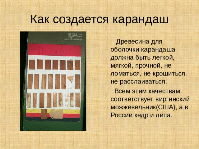Как создается карандаш  Древесина для оболочки карандаша должна быть легкой, мягкой, прочной, не ломаться, не крошиться, не расслаиваться.  Всем этим качествам соответствует виргинский можжевельник(США), а в России кедр и липа.