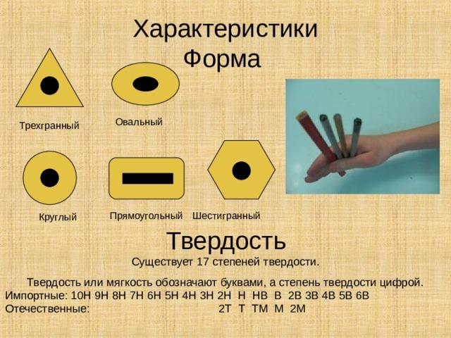 Характеристики  Форма Овальный Трехгранный Шестигранный Прямоугольный  Круглый Твердость Существует 17 степеней твердости. Твердость или мягкость обозначают буквами, а степень твердости цифрой. Импортные: 10Н 9Н 8Н 7Н 6Н 5Н 4Н 3Н 2 H  H  HB  B 2 B 3В 4В 5В 6В Отечественные: 2 T  T  TM  M 2 M