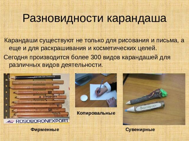 Разновидности карандаша  Карандаши существуют не только для рисования и письма, а еще и для раскрашивания и косметических целей.  Сегодня производится более 300 видов карандашей для различных видов деятельности. Копировальные Фирменные Сувенирные