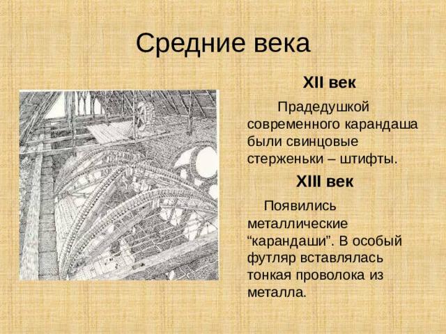 """Средние века  XII век  Прадедушкой современного карандаша были свинцовые стерженьки – штифты. XIII век  Появились металлические """" карандаши """" . В особый футляр вставлялась тонкая проволока из металла."""
