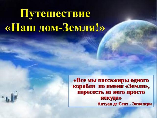 «Все мы пассажиры одного корабля по имени «Земля», пересесть из него просто некуда» Антуан де Сент - Экзюпери