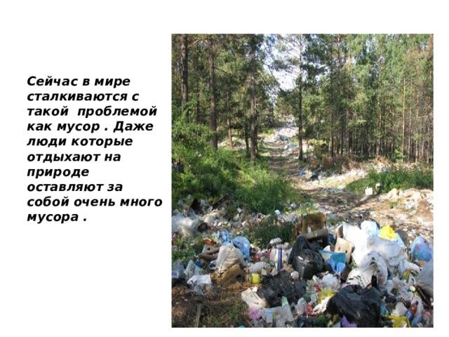 Сейчас в мире сталкиваются с такой проблемой как мусор . Даже люди которые отдыхают на природе оставляют за собой очень много мусора .