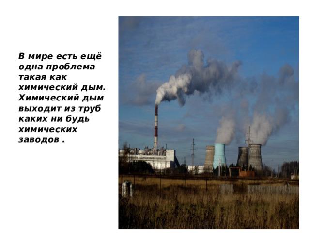 В мире есть ещё одна проблема такая как химический дым. Химический дым выходит из труб каких ни будь химических заводов .