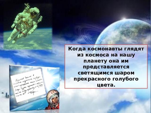 Когда космонавты глядят из космоса на нашу планету она им представляется светящимся шаром прекрасного голубого цвета.