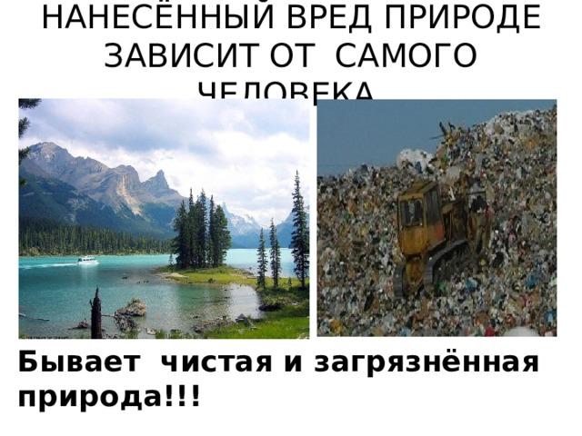 НАНЕСЁННЫЙ ВРЕД ПРИРОДЕ ЗАВИСИТ ОТ САМОГО ЧЕЛОВЕКА. Бывает чистая и загрязнённая природа!!!