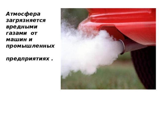 Атмосфера загрязняется вредными газами от машин и промышленных предприятиях .