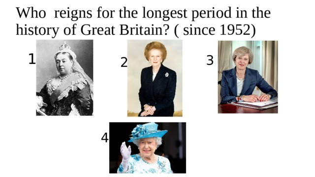 Who reigns for the longest period in the history of Great Britain? ( since 1952) 1 3 2 4
