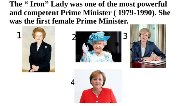 """The """" Iron"""" Lady was one of the most powerful and competent Prime Minister ( 1979-1990). She was the first female Prime Minister. 1 3 2 4"""