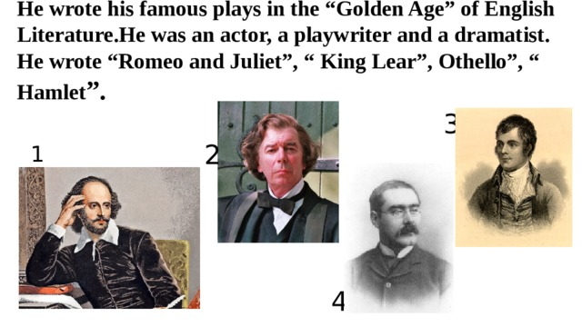 """He wrote his famous plays in the """"Golden Age"""" of English Literature.He was an actor, a playwriter and a dramatist. He wrote """"Romeo and Juliet"""", """" King Lear"""", Othello"""", """" Hamlet """". 3 2 1 4"""