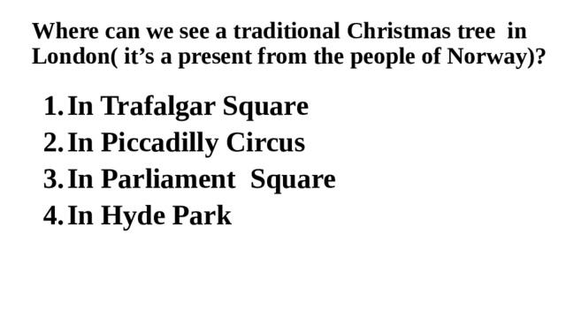 Where can we see a traditional Christmas tree in London( it's a present from the people of Norway)?