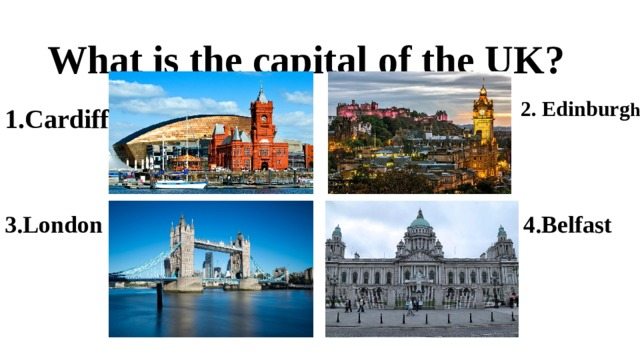 What is the capital of the UK? 2. Edinburg h 1. Cardiff 3.London 4.Belfast