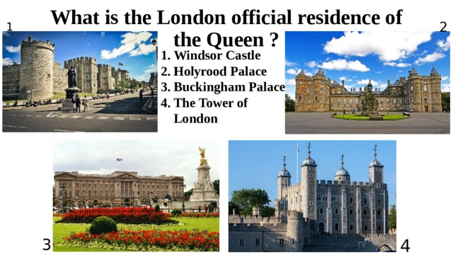 What is the London official residence of the Queen ? 2 1 Windsor Castle Holyrood Palace Buckingham Palace The Tower of London 3 4