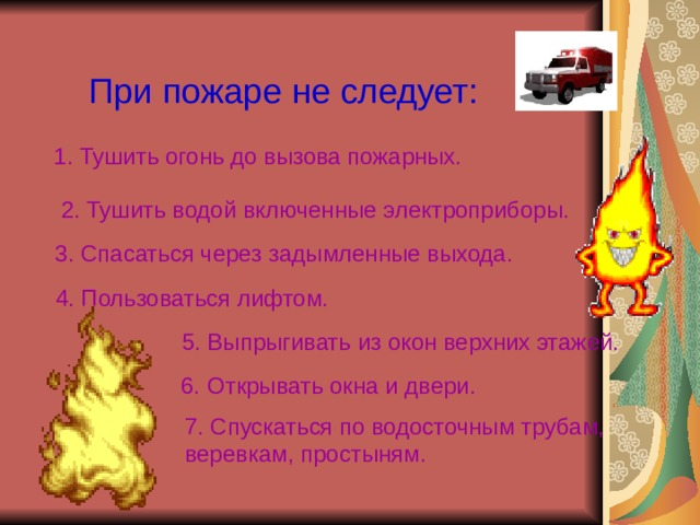 При пожаре не следует: 1. Тушить огонь до вызова пожарных. 2. Тушить водой включенные электроприборы. 3. Спасаться через задымленные выхода. 4. Пользоваться лифтом. 5. Выпрыгивать из окон верхних этажей. 6. Открывать окна и двери. 7. Спускаться по водосточным трубам, веревкам, простыням.