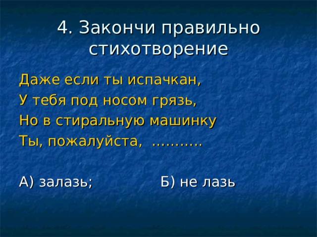 4. Закончи правильно стихотворение Даже если ты испачкан, У тебя под носом грязь, Но в стиральную машинку Ты, пожалуйста, ………..