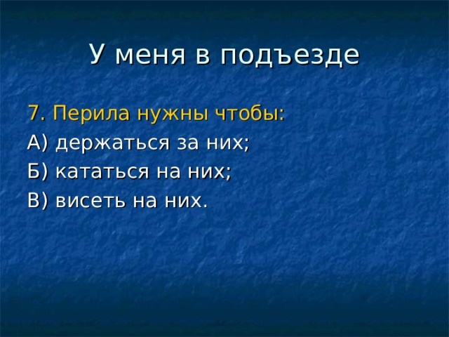 7. Перила нужны чтобы: А) держаться за них; Б) кататься на них; В) висеть на них.