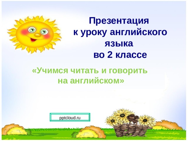 Презентация  к уроку английского языка  во 2 классе     «Учимся читать и говорить  на английском» pptcloud.ru