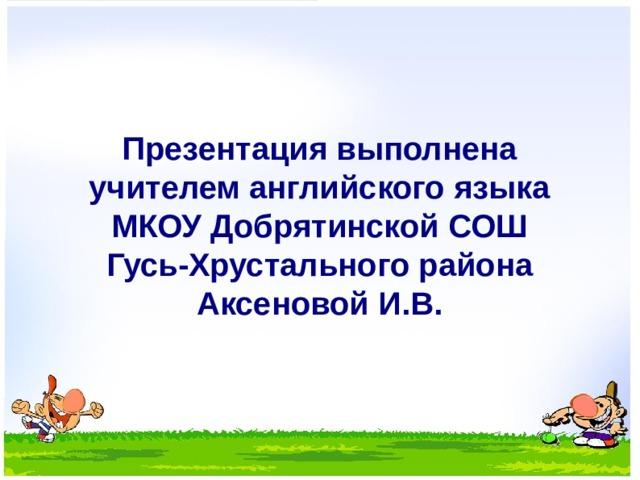 Презентация выполнена учителем английского языка МКОУ Добрятинской СОШ Гусь-Хрустального района Аксеновой И.В.