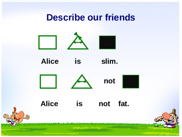 Describe our friends Alice is slim. not Alice is not fat.