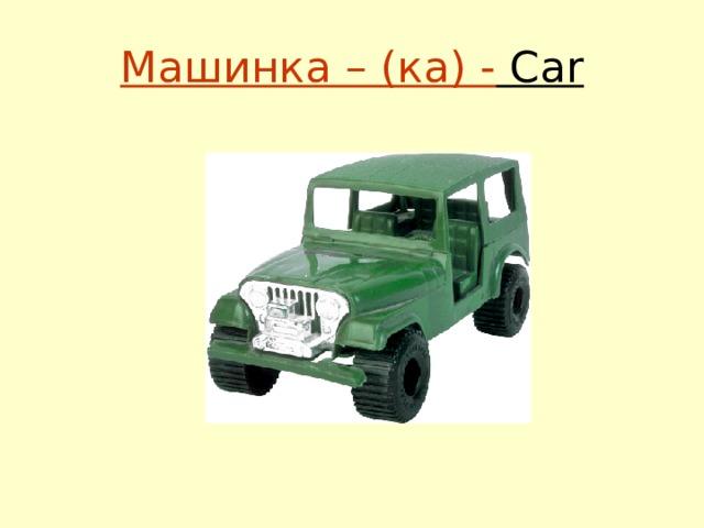 Машинка – (ка) - Car