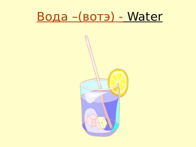 Вода –(вотэ) - Water