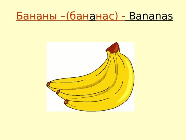 Бананы –(бан а нас) - Bananas