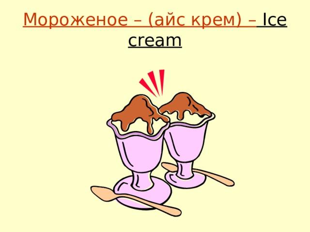 Мороженое – (айс крем) – Ice cream