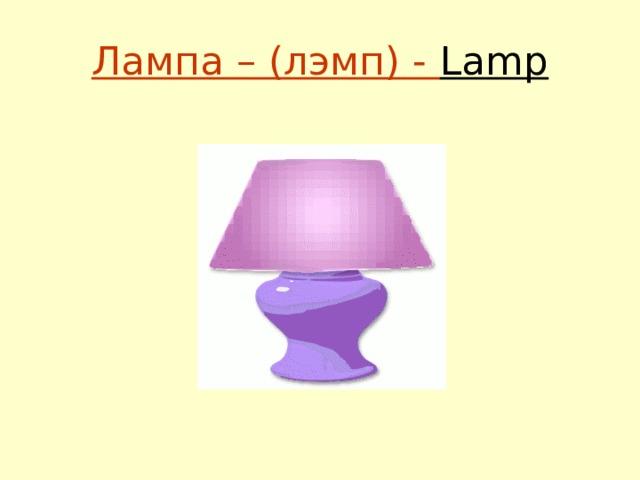 Лампа – (лэмп) - Lamp