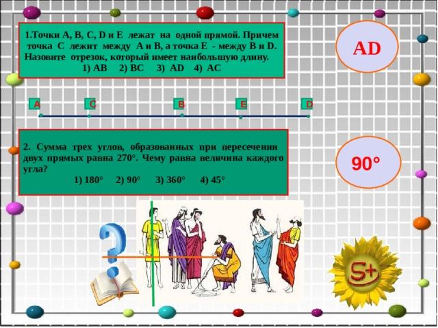 AD 1.Точки A , B , C , D и E лежат на одной прямой. Причем точка С лежит между A и B , а точка Е - между B и D . Назовите отрезок, который имеет наибольшую длину. 1) АВ 2) ВС 3) АD 4) AC C B E D A 2. Сумма трех углов, образованных при пересечении двух прямых равна 270°. Чему равна величина каждого угла?  1) 180° 2) 90° 3) 360° 4) 45° 90°