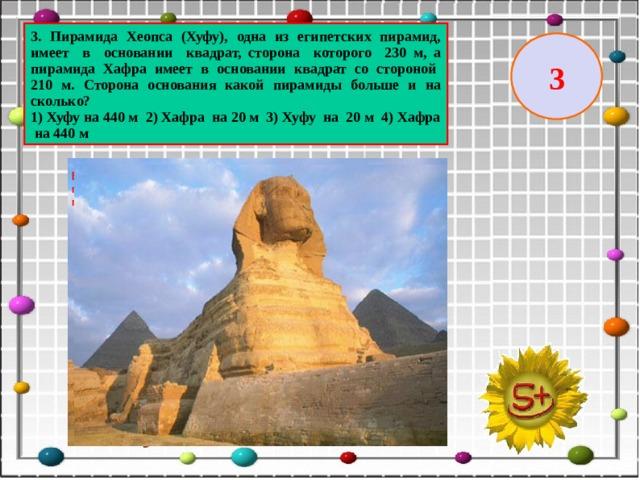 3. Пирамида Хеопса (Хуфу), одна из египетских пирамид, имеет в основании квадрат, сторона которого 230 м, а пирамида Хафра имеет в основании квадрат со стороной 210 м. Сторона основания какой пирамиды больше и на сколько? 1) Хуфу на 440 м 2) Хафра на 20 м 3) Хуфу на 20 м 4) Хафра на 440 м 3
