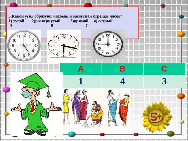 5.Какой угол образуют часовая и минутная стрелки часов? 1) тупой 2)развернутый 3)прямой 4) острый  А В С А 1 В С 4 3