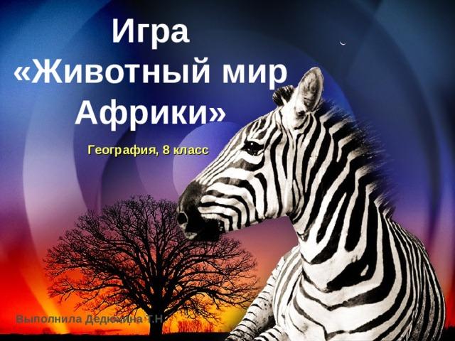 Игра  «Животный мир Африки» География, 8 класс Выполнила Дедюхина Т.Н .