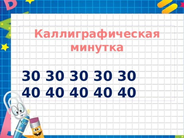 Каллиграфическая минутка  30 30 30 30 30 40 40 40 40 40