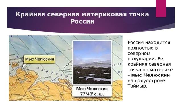 Крайняя северная материковая точка России   Россия находится полностью в северном полушарии. Ее крайняя северная точка на материке – мыс Челюскин на полуострове Таймыр.