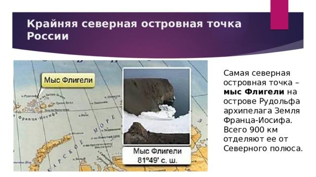 Крайняя северная островная точка России Самая северная островная точка – мыс Флигели на острове Рудольфа архипелага Земля Франца-Иосифа. Всего 900 км отделяют ее от Северного полюса.