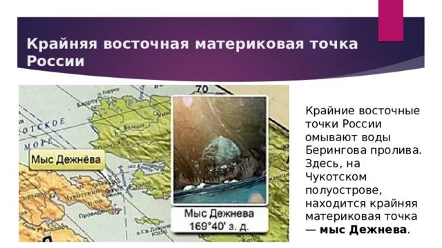 Крайняя восточная материковая точка России Крайние восточные точки России омывают воды Берингова пролива. Здесь, на Чукотском полуострове, находится крайняя материковая точка — мыс Дежнева .