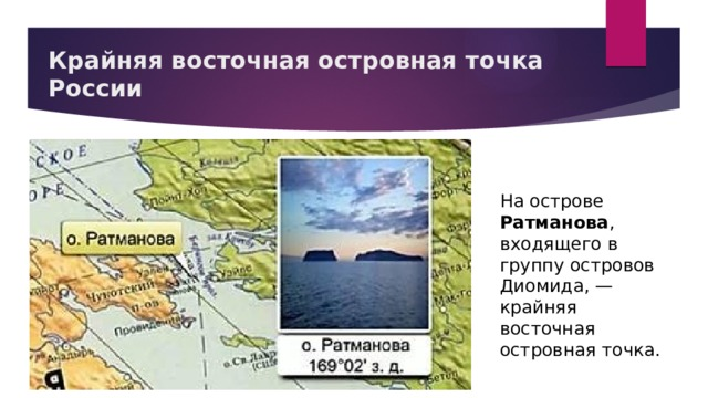 Крайняя восточная островная точка России На острове Ратманова , входящего в группу островов Диомида, — крайняя восточная островная точка.