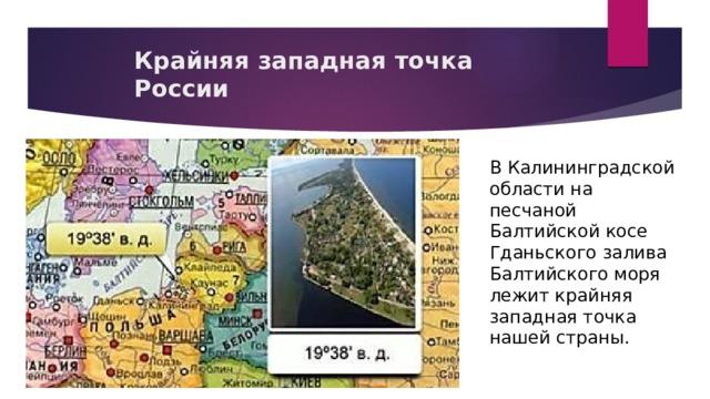 Крайняя западная точка России В Калининградской области на песчаной Балтийской косе Гданьского залива Балтийского моря лежит крайняя западная точка нашей страны.