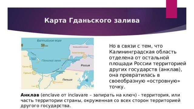 Карта Гданьского залива Но в связи с тем, что Калининградская область отделена от остальной площади России территорией других государств (анклав), она превратилась в своеобразную «островную» точку. Анклав (enclave от inclavare – запирать на ключ) - территория, или часть территории страны, окруженная со всех сторон территорией другого государства.